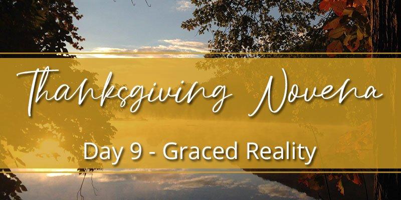 Thanksgiving Novena Day Nine: Graced Reality